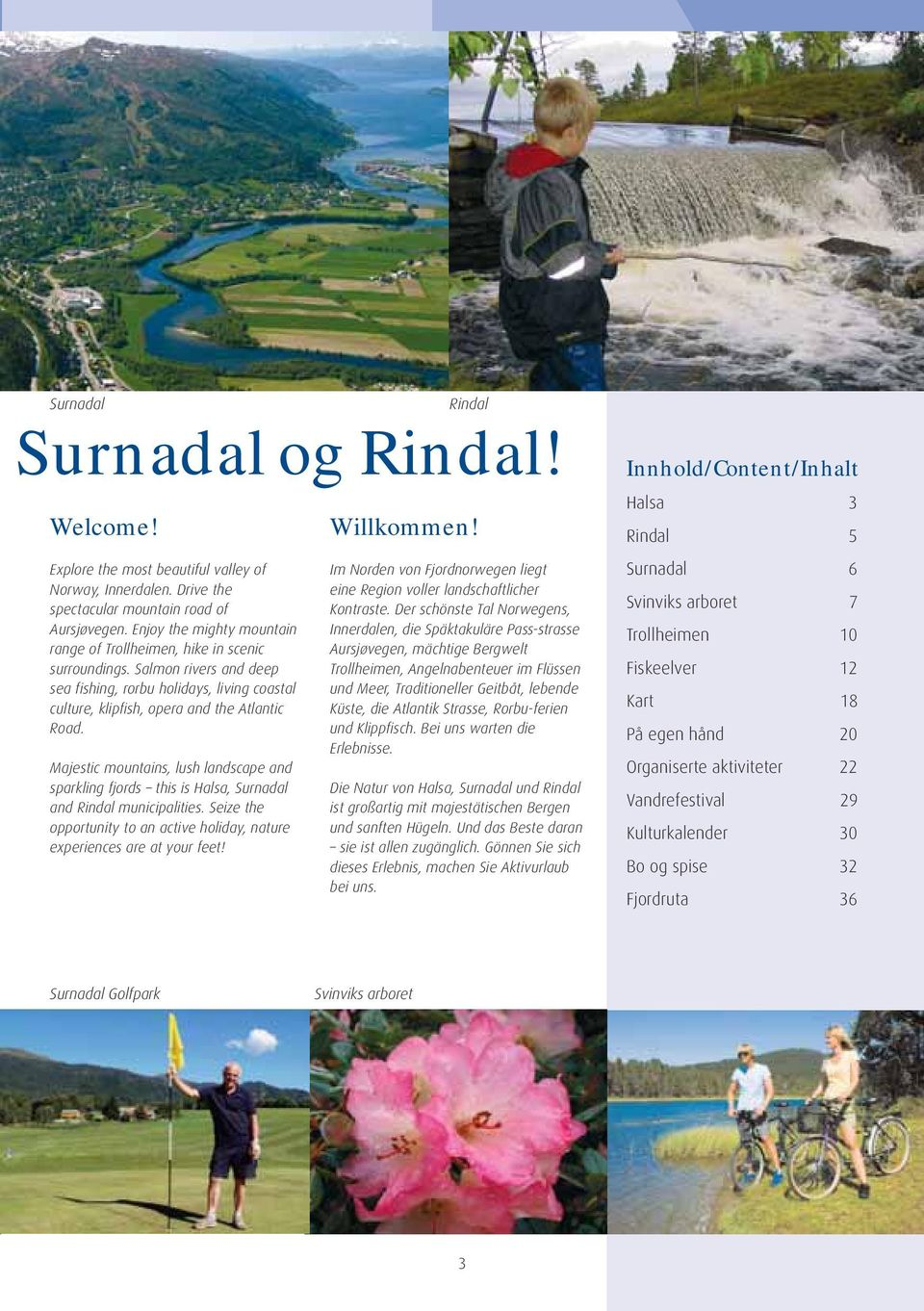 Majestic mountains, lush landscape and sparkling fjords this is Halsa, Surnadal and Rindal municipalities. Seize the opportunity to an active holiday, nature experiences are at your feet!