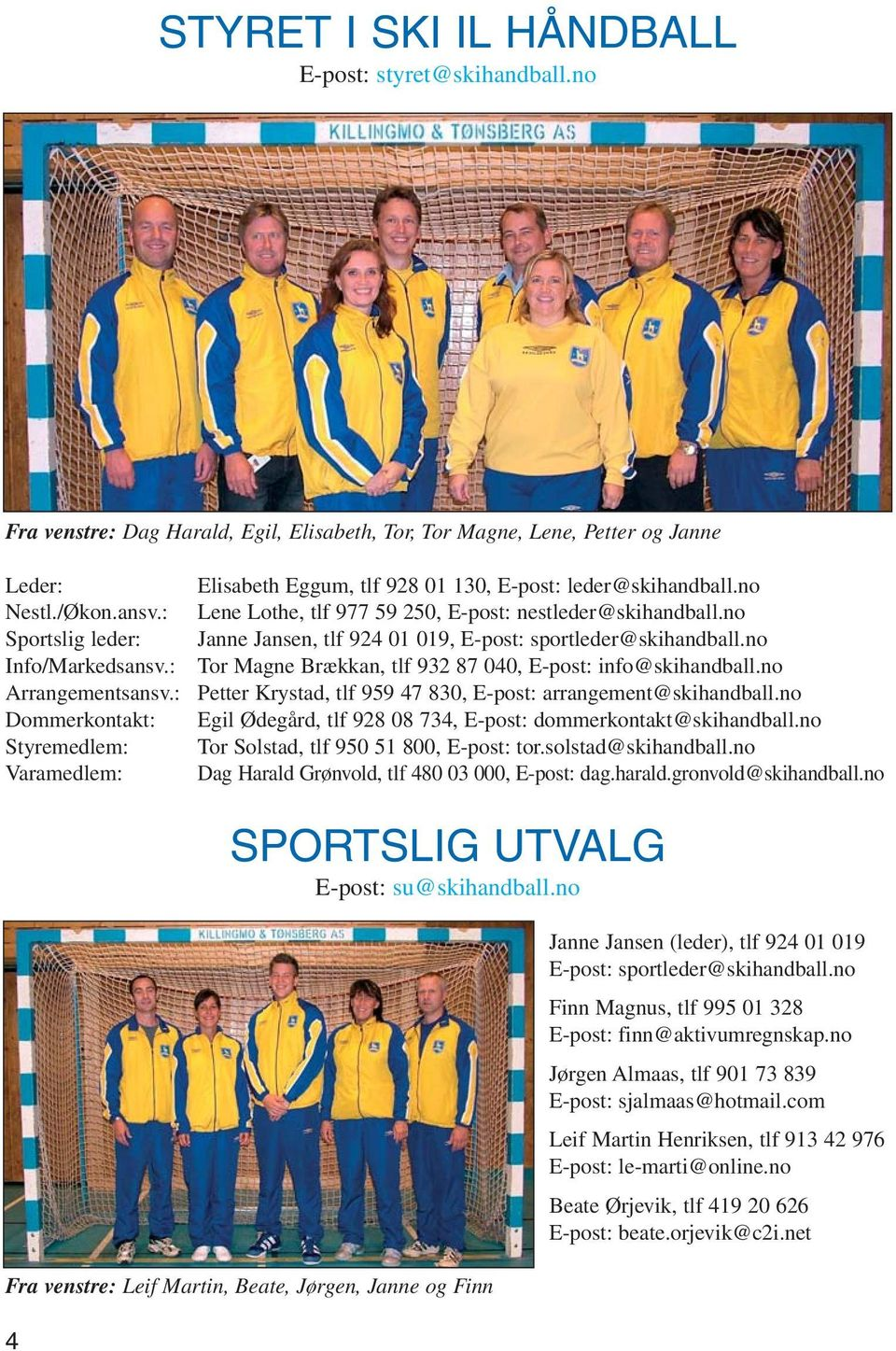 no Janne Jansen, tlf 924 01 019, E-post: sportleder@skihandball.no Tor Magne Brækkan, tlf 932 87 040, E-post: info@skihandball.no Petter Krystad, tlf 959 47 830, E-post: arrangement@skihandball.