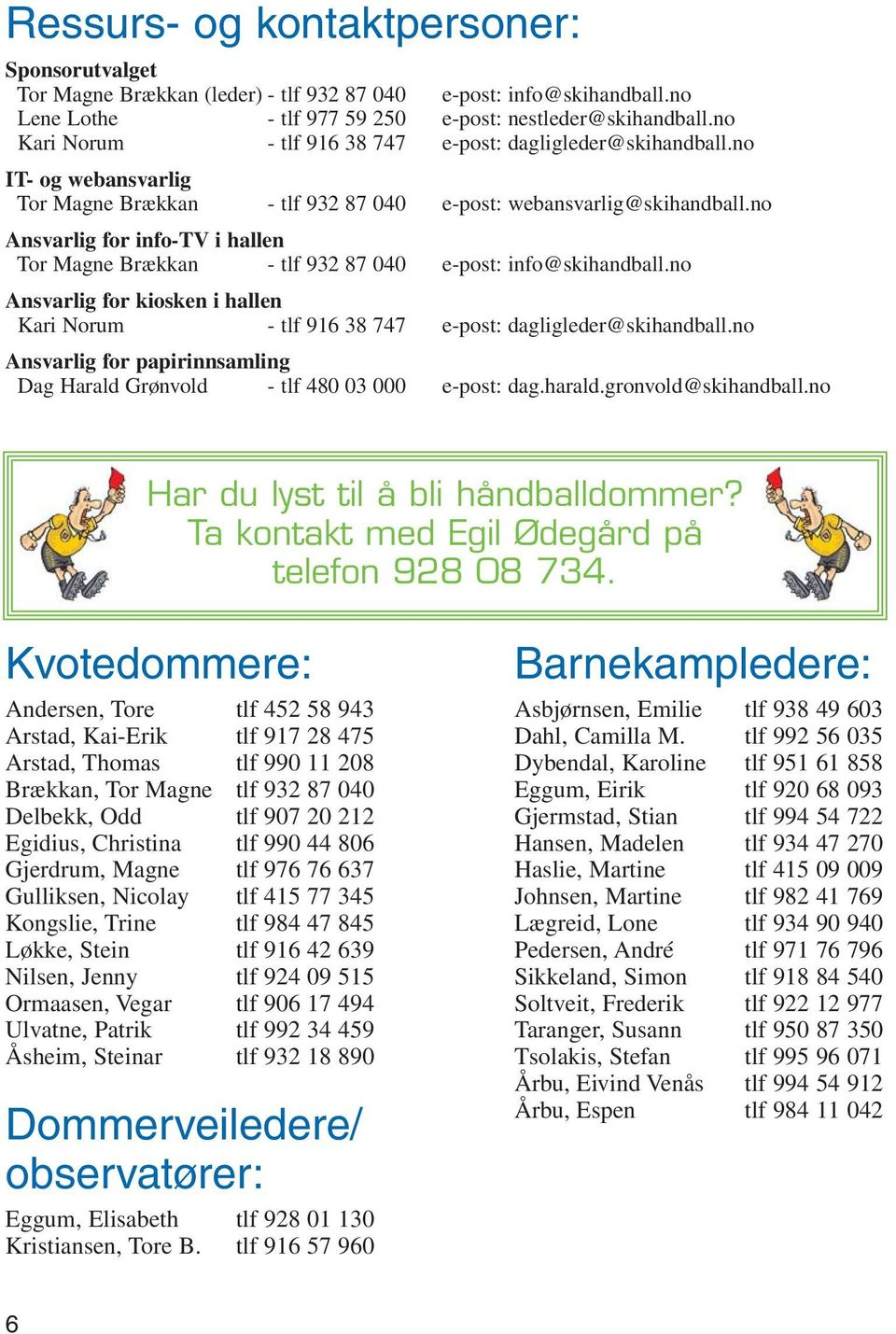no Ansvarlig for info-tv i hallen Tor Magne Brækkan - tlf 932 87 040 e-post: info@skihandball.no Ansvarlig for kiosken i hallen Kari Norum - tlf 916 38 747 e-post: dagligleder@skihandball.