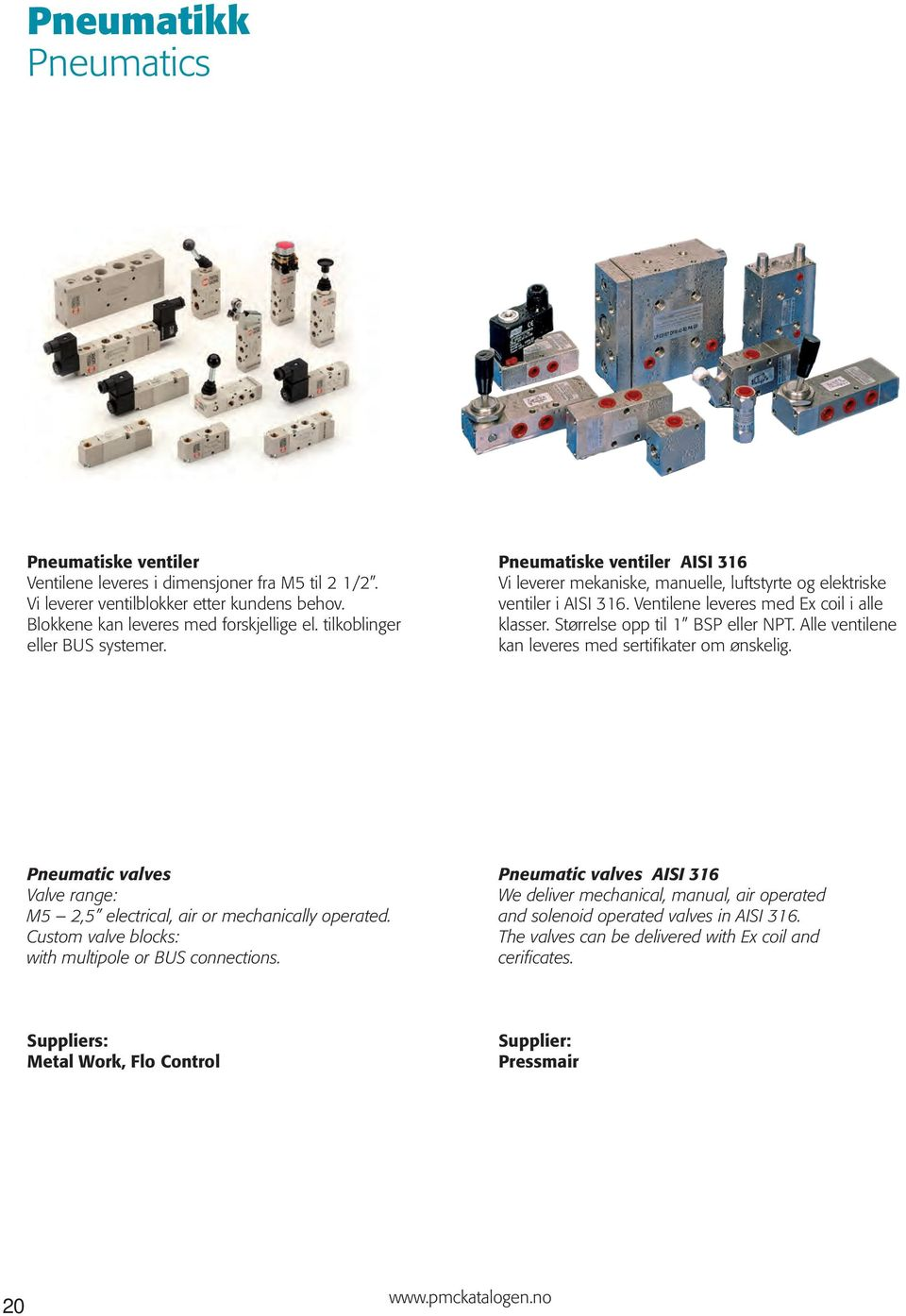Størrelse opp til 1 BSP eller NPT. Alle ventilene kan leveres med sertifikater om ønskelig. Pneumatic valves Valve range: M5 2,5 electrical, air or mechanically operated.