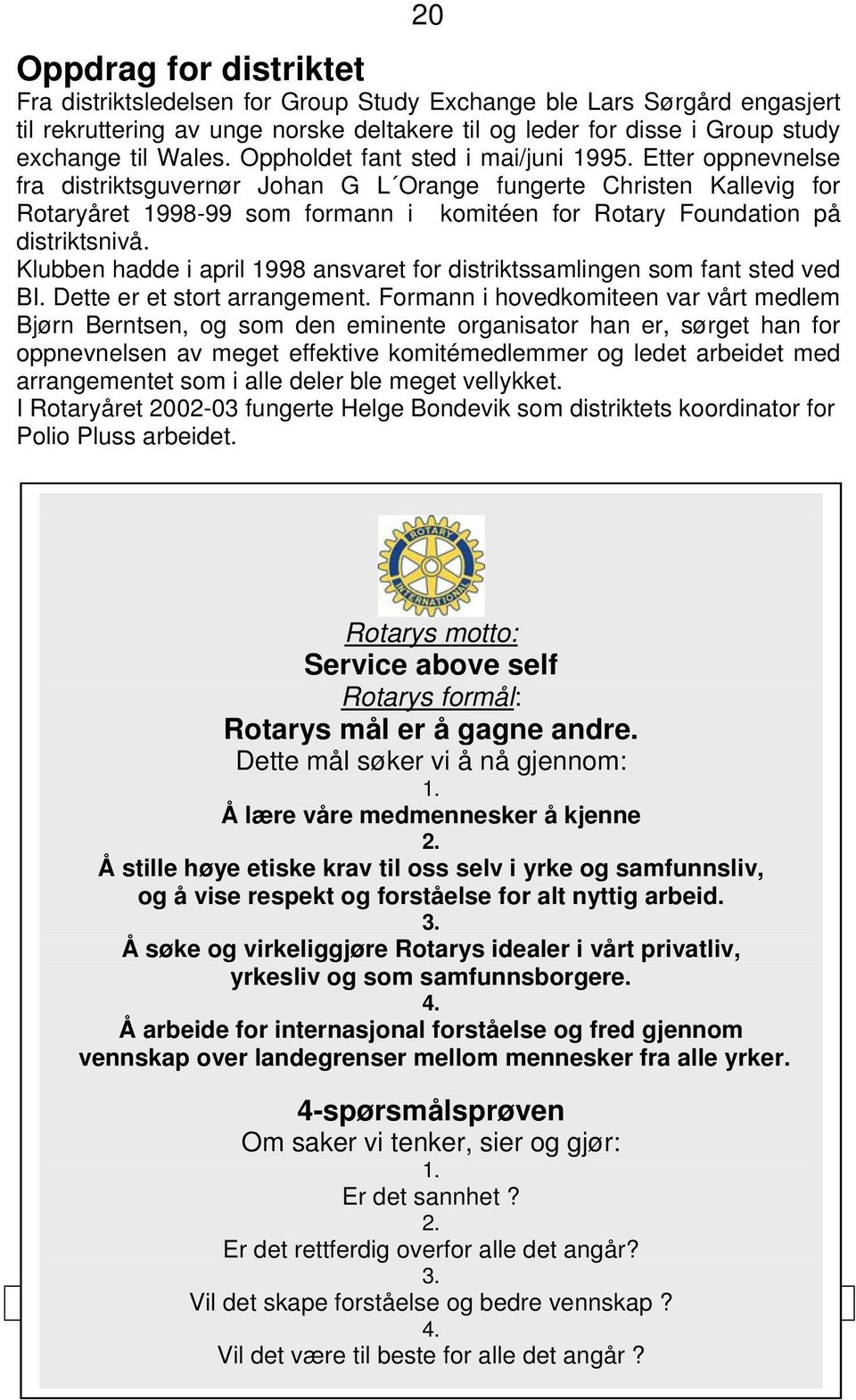 Etter oppnevnelse fra distriktsguvernør Johan G L Orange fungerte Christen Kallevig for Rotaryåret 1998-99 som formann i komitéen for Rotary Foundation på distriktsnivå.
