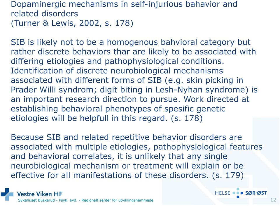 Identification of discrete neurobiological mechanisms associated with different forms of SIB (e.g. skin picking in Prader Willi syndrom; digit biting in Lesh-Nyhan syndrome) is an important research direction to pursue.