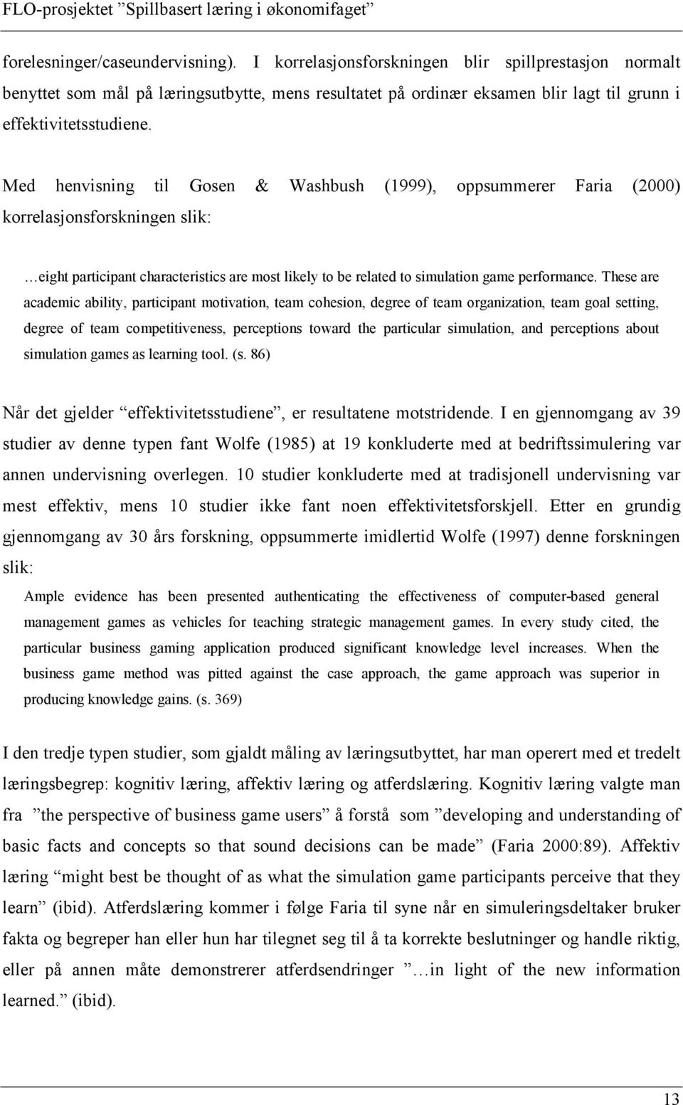 Med henvisning til Gosen & Washbush (1999), oppsummerer Faria (2000) korrelasjonsforskningen slik: eight participant characteristics are most likely to be related to simulation game performance.