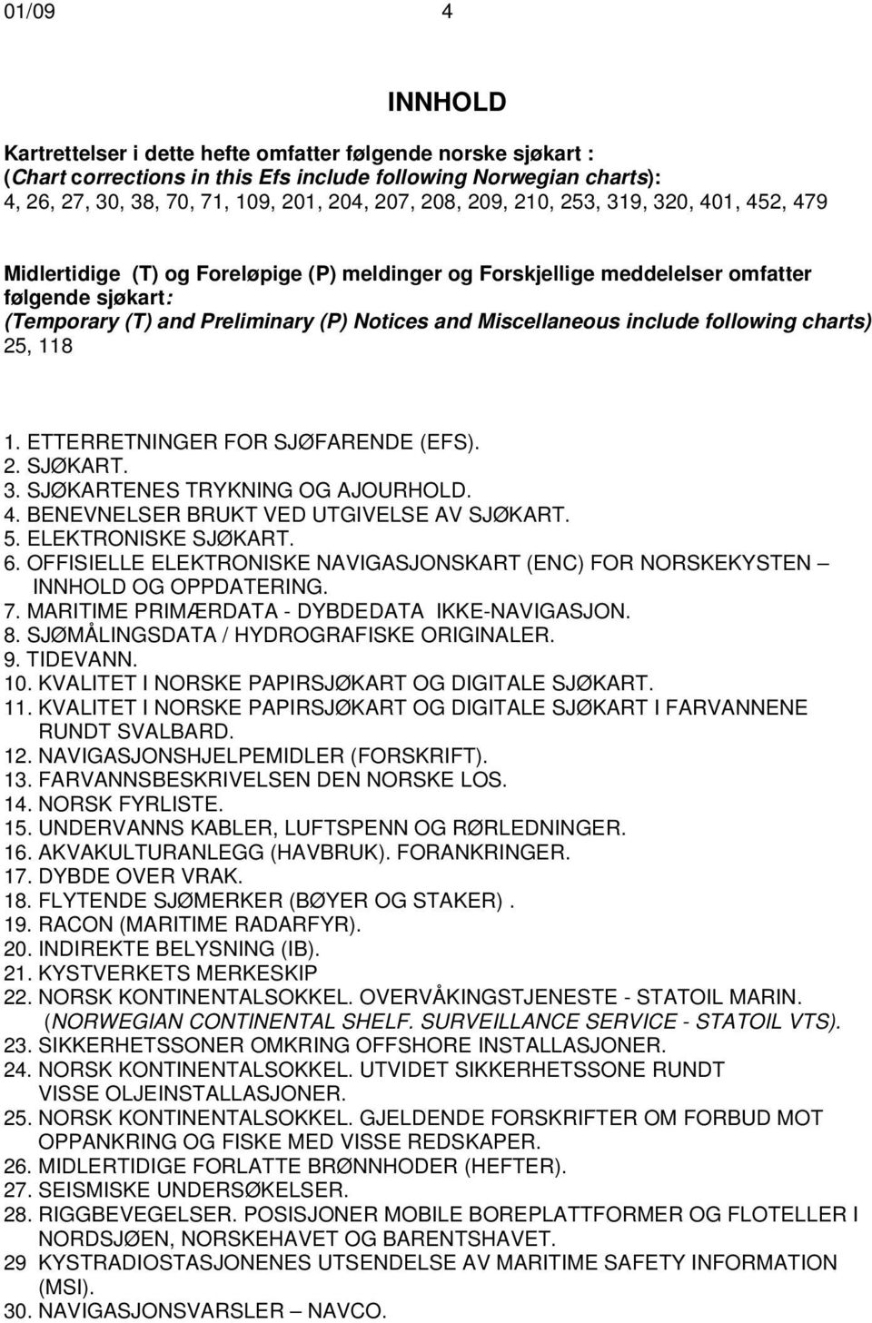 include following charts) 25, 118 1. ETTERRETNINGER FOR SJØFARENDE (EFS). 2. SJØKART. 3. SJØKARTENES TRYKNING OG AJOURHOLD. 4. BENEVNELSER BRUKT VED UTGIVELSE AV SJØKART. 5. ELEKTRONISKE SJØKART. 6.