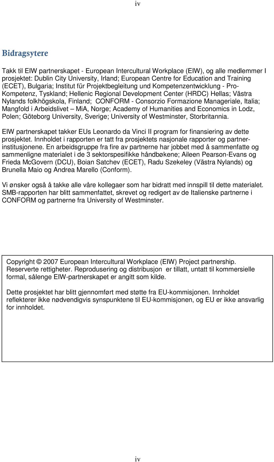 Consorzio Formazione Manageriale, Italia; Mangfold i Arbeidslivet MiA, Norge; Academy of Humanities and Economics in Lodz, Polen; Göteborg University, Sverige; University of Westminster,