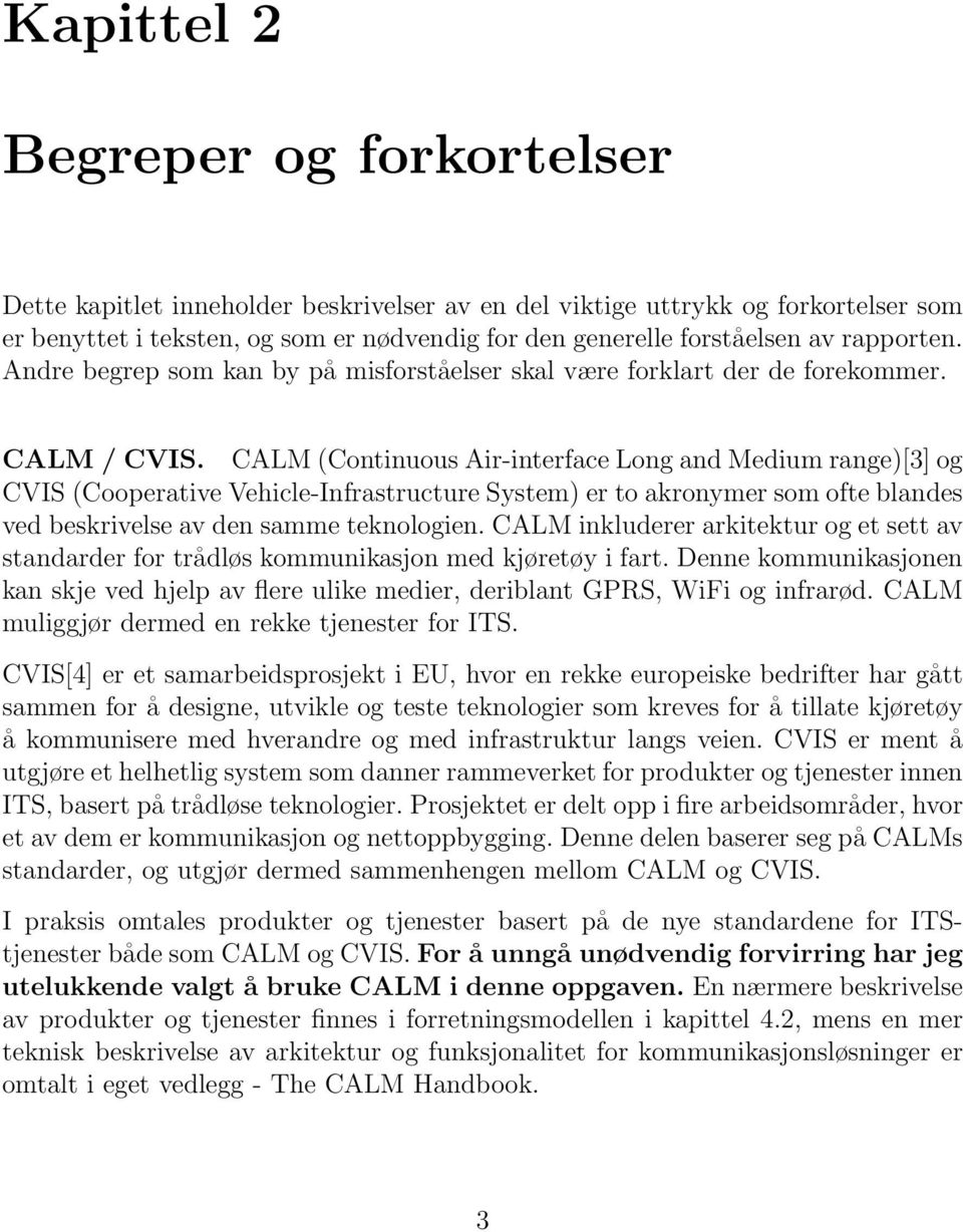 CALM (Continuous Air-interface Long and Medium range)[3] og CVIS (Cooperative Vehicle-Infrastructure System) er to akronymer som ofte blandes ved beskrivelse av den samme teknologien.