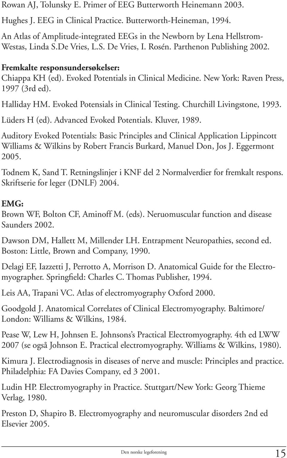 Evoked Potentials in Clinical Medicine. New York: Raven Press, 1997 (3rd ed). Halliday HM. Evoked Potensials in Clinical Testing. Churchill Livingstone, 1993. Lüders H (ed).