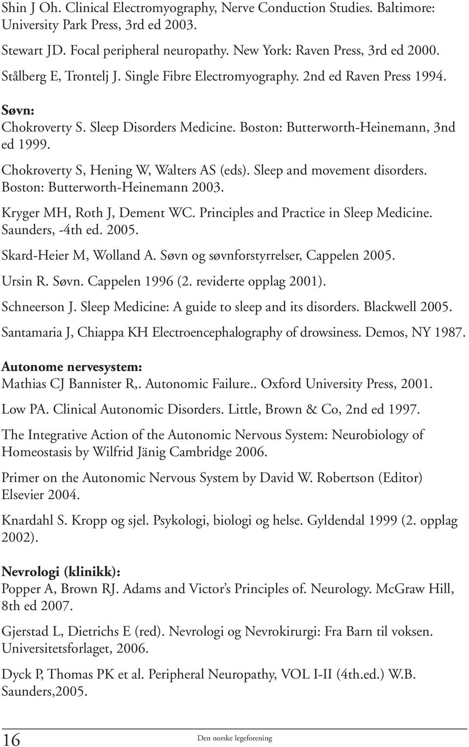 Chokroverty S, Hening W, Walters AS (eds). Sleep and movement disorders. Boston: Butterworth-Heinemann 2003. Kryger MH, Roth J, Dement WC. Principles and Practice in Sleep Medicine. Saunders, -4th ed.