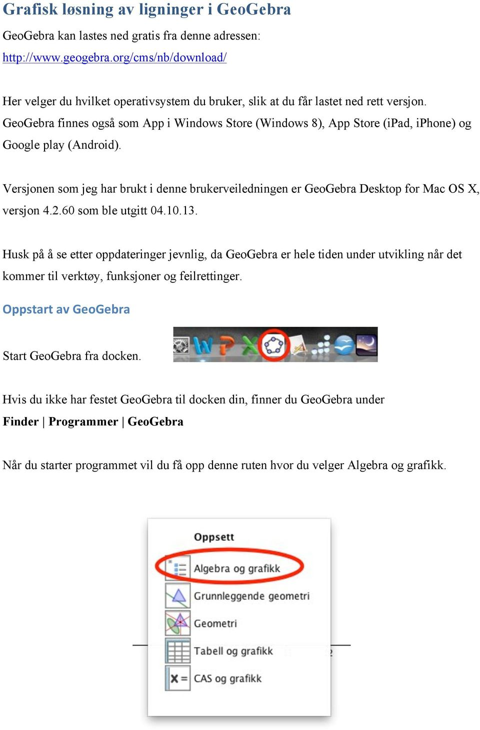 GeoGebra finnes også som App i Windows Store (Windows 8), App Store (ipad, iphone) og Google play (Android).