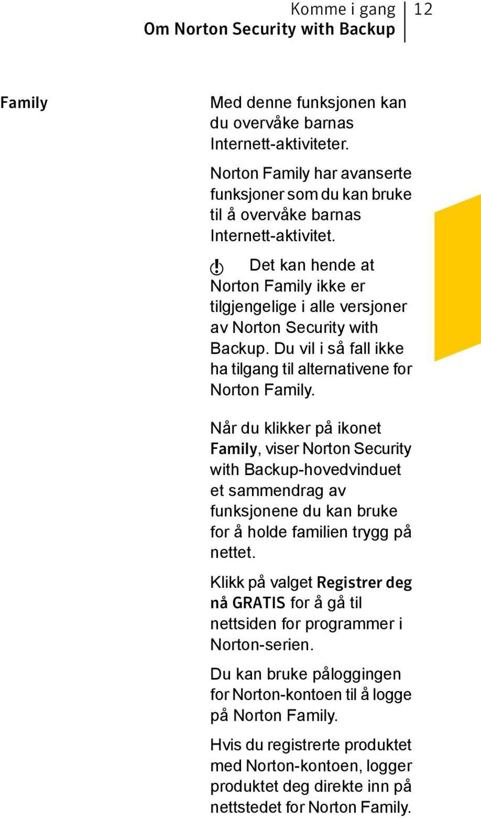 w Det kan hende at Norton Family ikke er tilgjengelige i alle versjoner av Norton Security with Backup. Du vil i så fall ikke ha tilgang til alternativene for Norton Family.