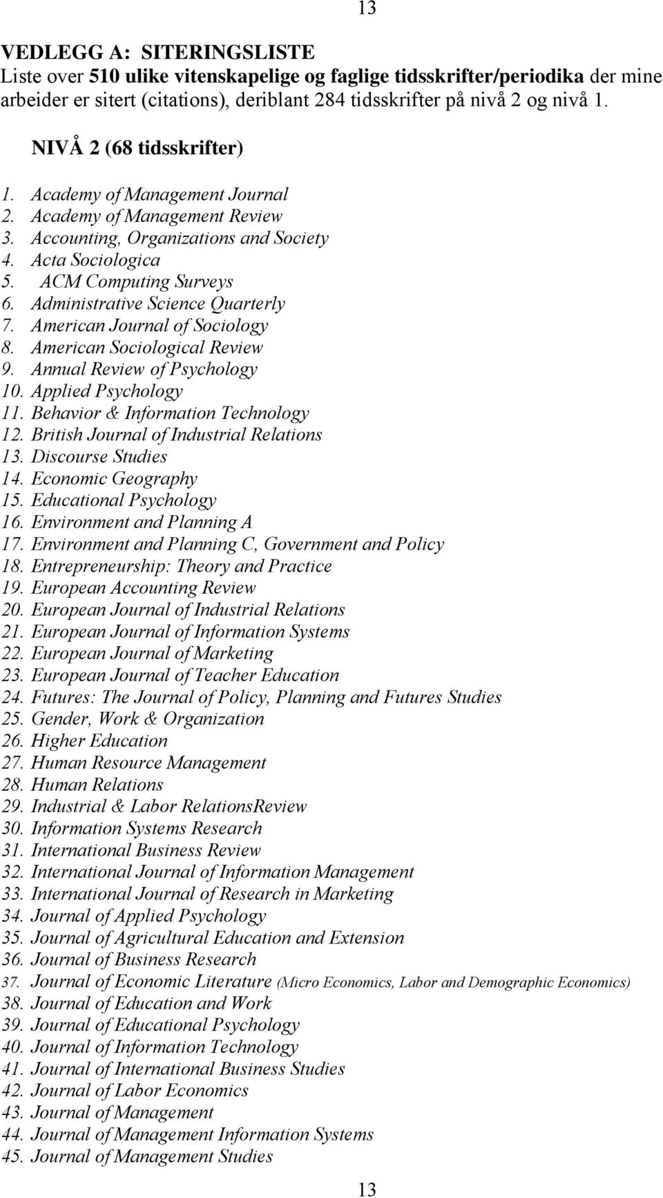 Administrative Science Quarterly 7. American Journal of Sociology 8. American Sociological Review 9. Annual Review of Psychology 10. Applied Psychology 11. Behavior & Information Technology 12.