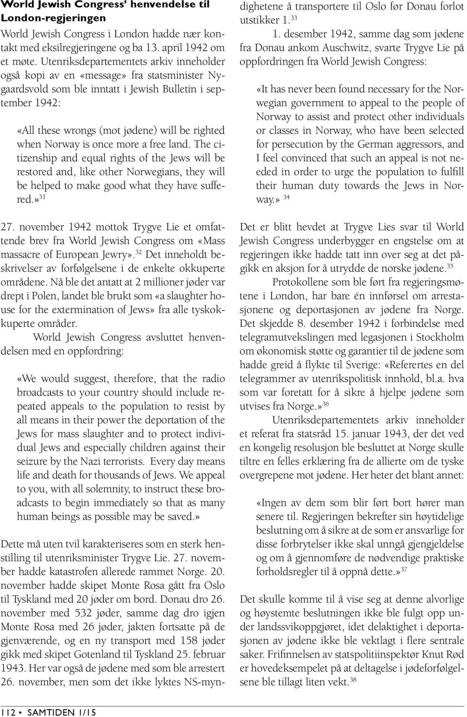 when Norway is once more a free land. The citizenship and equal rights of the Jews will be restored and, like other Norwegians, they will be helped to make good what they have suffered.» 31 27.