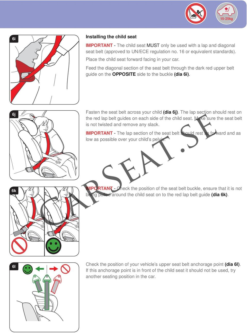 6j 6k Fasten the seat belt across your child (dia 6j). The lap section should rest on the red lap belt guides on each side of the child seat.