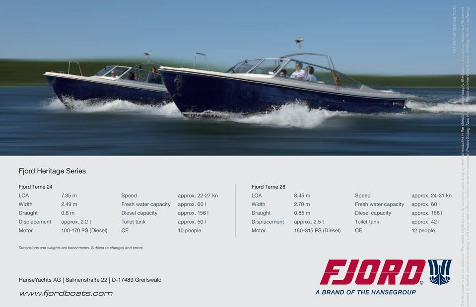 50 l 10 people Fjord Terne 28 LOA Width Draught Displacement Motor 8.45 m 2.70 m 0.85 m approx. 2.5 t 160-315 PS (Diesel) Speed Fresh water capacity Diesel capacity Toilet tank CE approx.