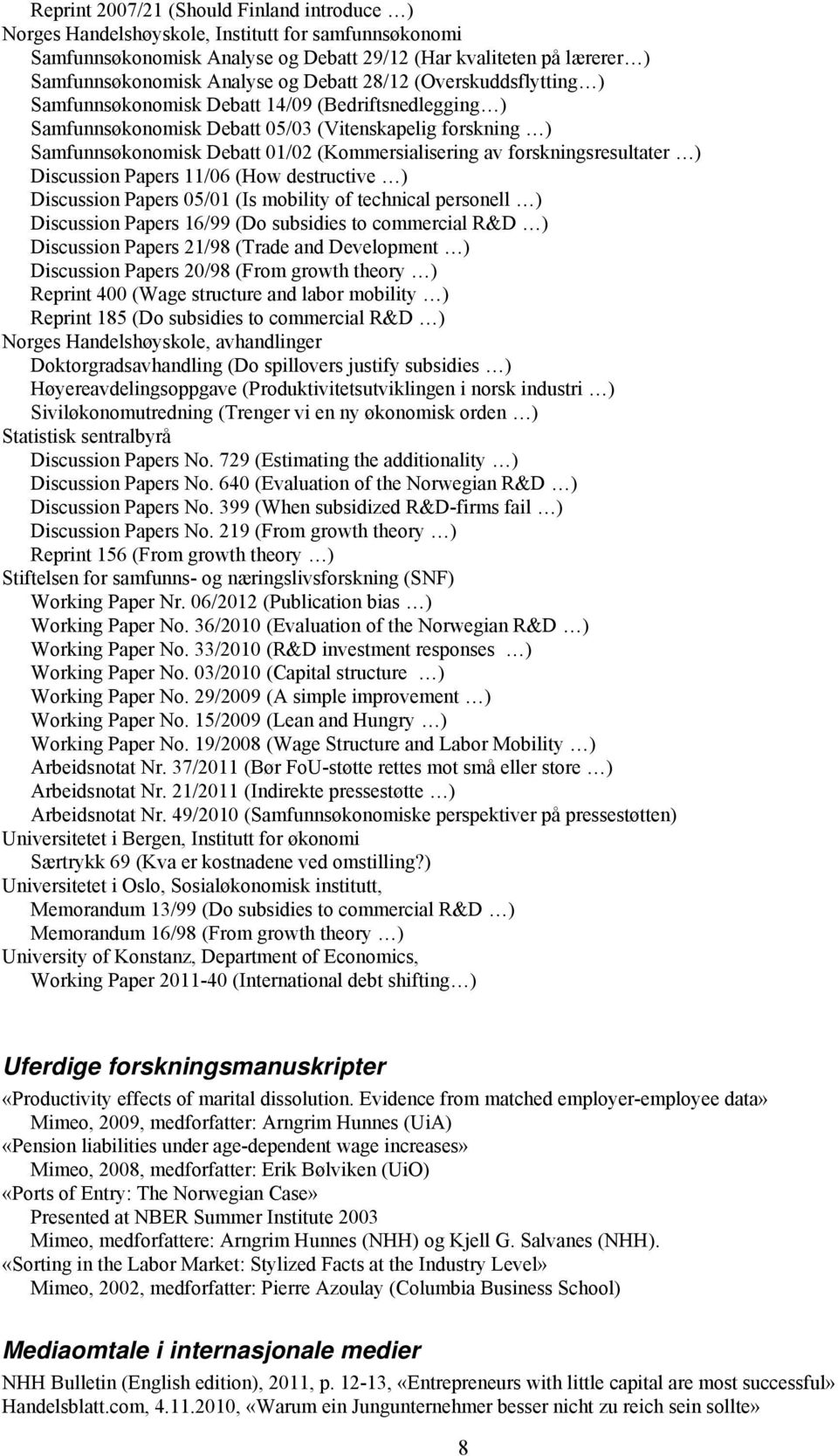 forskningsresultater ) Discussion Papers 11/06 (How destructive ) Discussion Papers 05/01 (Is mobility of technical personell ) Discussion Papers 16/99 (Do subsidies to commercial R&D ) Discussion