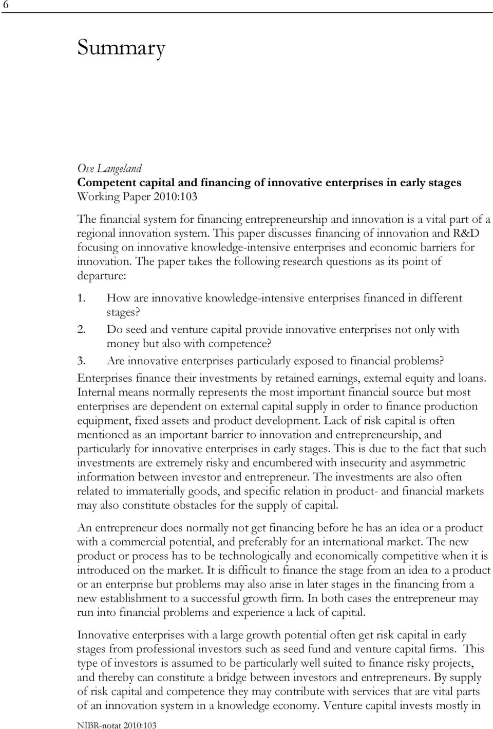 The paper takes the following research questions as its point of departure: 1. How are innovative knowledge-intensive enterprises financed in different stages? 2.