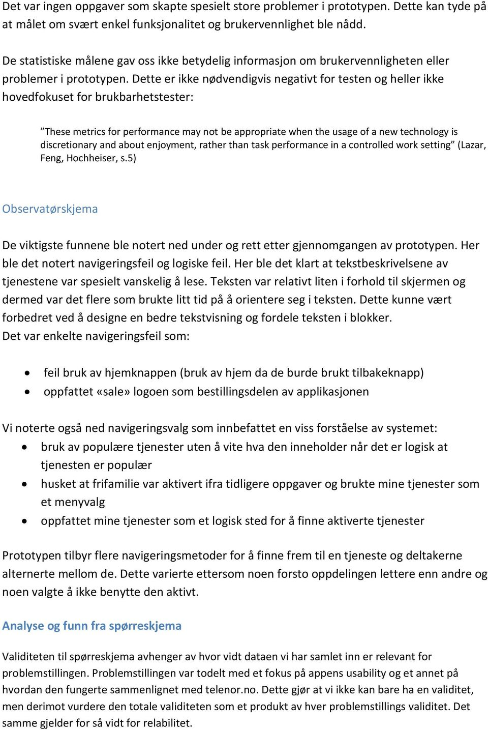Dette er ikke nødvendigvis negativt for testen og heller ikke hovedfokuset for brukbarhetstester: These metrics for performance may not be appropriate when the usage of a new technology is