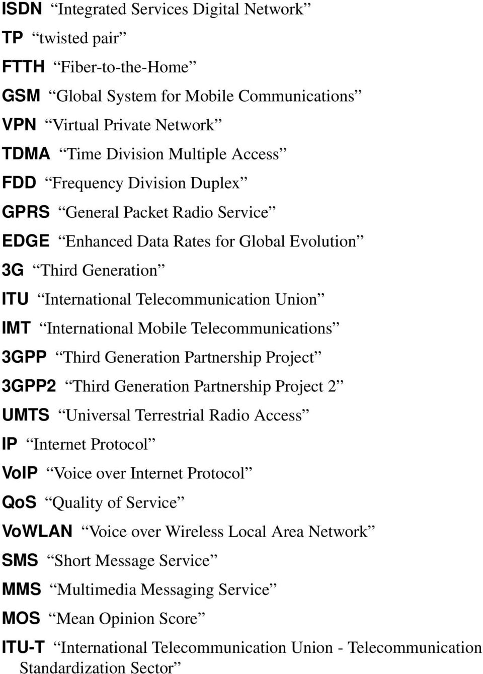 Telecommunications 3GPP Third Generation Partnership Project 3GPP2 Third Generation Partnership Project 2 UMTS Universal Terrestrial Radio Access IP Internet Protocol VoIP Voice over Internet