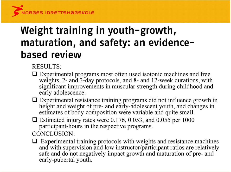 Experimental resistance training programs did not influence growth in height and weight of pre- and early-adolescent youth, and changes in estimates of body composition were variable and quite small.