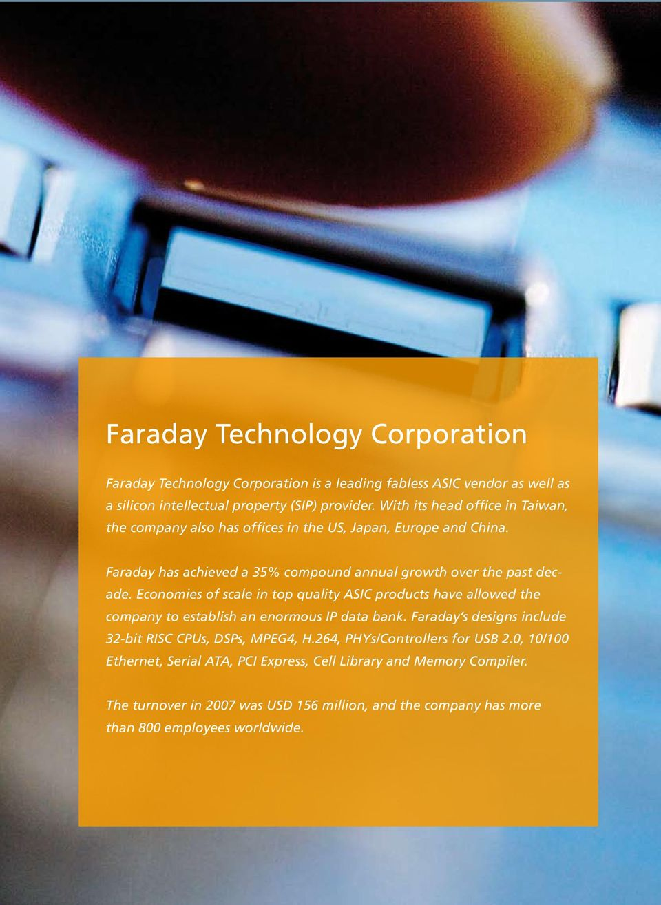 Economies of scale in top quality ASIC products have allowed the company to establish an enormous IP data bank. Faraday s designs include 32-bit RISC CPUs, DSPs, MPEG4, H.