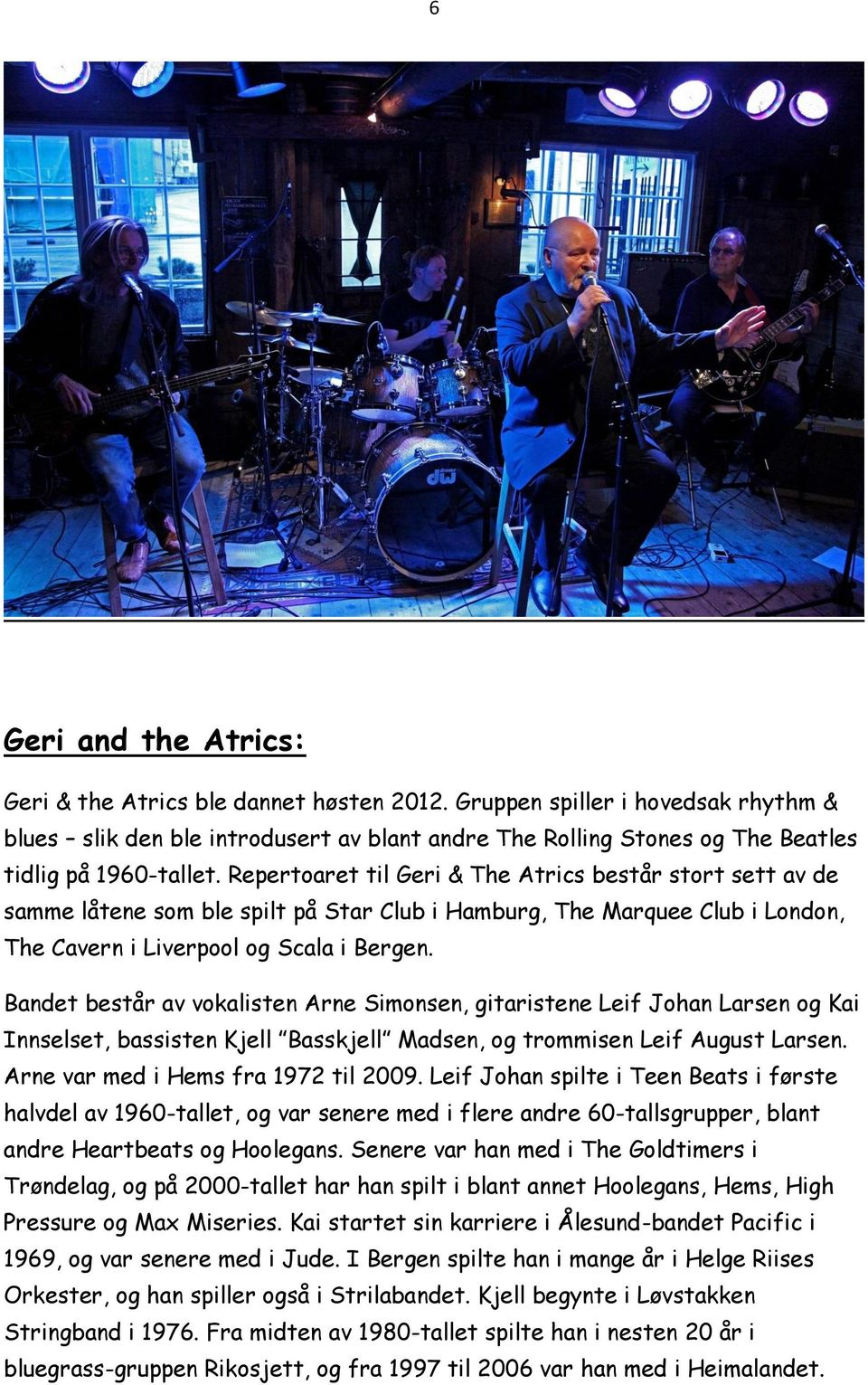 Repertoaret til Geri & The Atrics består stort sett av de samme låtene som ble spilt på Star Club i Hamburg, The Marquee Club i London, The Cavern i Liverpool og Scala i Bergen.