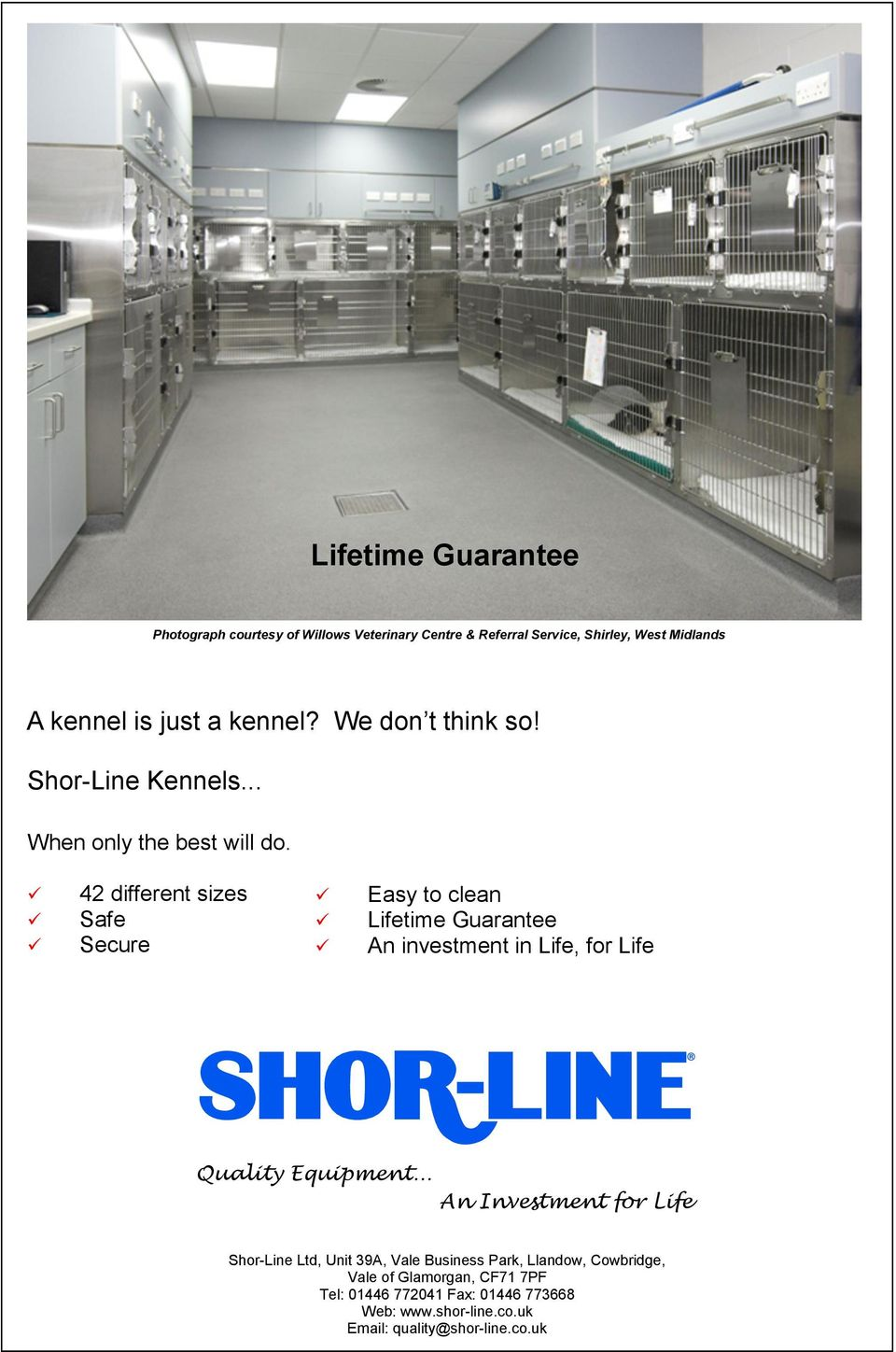42 different sizes Safe Secure Easy to clean Lifetime Guarantee An investment in Life, for Life Quality Equipment.