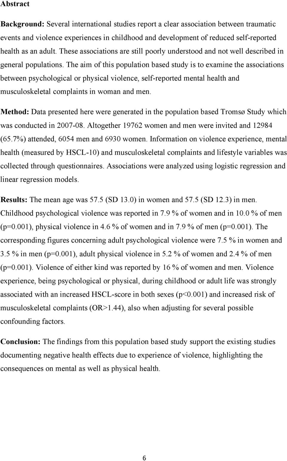 The aim of this population based study is to examine the associations between psychological or physical violence, self-reported mental health and musculoskeletal complaints in woman and men.