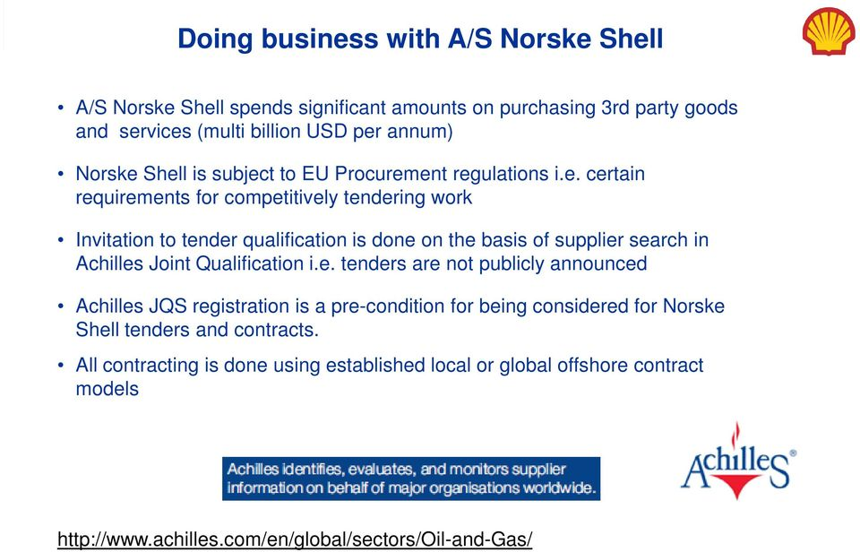supplier search in Achilles Joint Qualification i.e. tenders are not publicly announced Achilles JQS registration is a pre-condition for being considered for Norske Shell tenders and contracts.