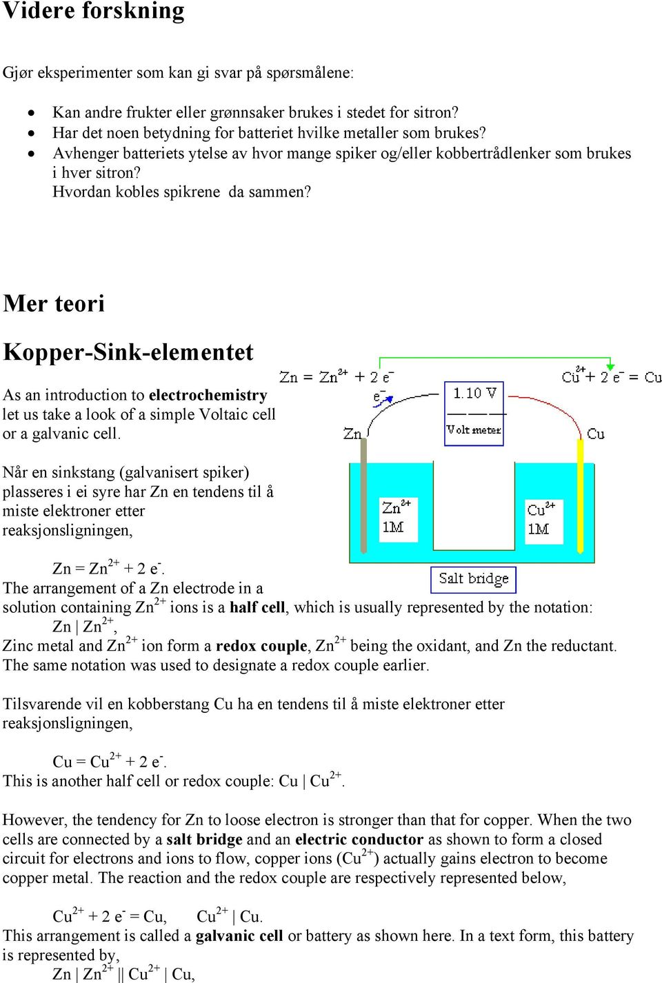 Mer teori Kopper-Sink-elementet As an introduction to electrochemistry let us take a look of a simple Voltaic cell or a galvanic cell.
