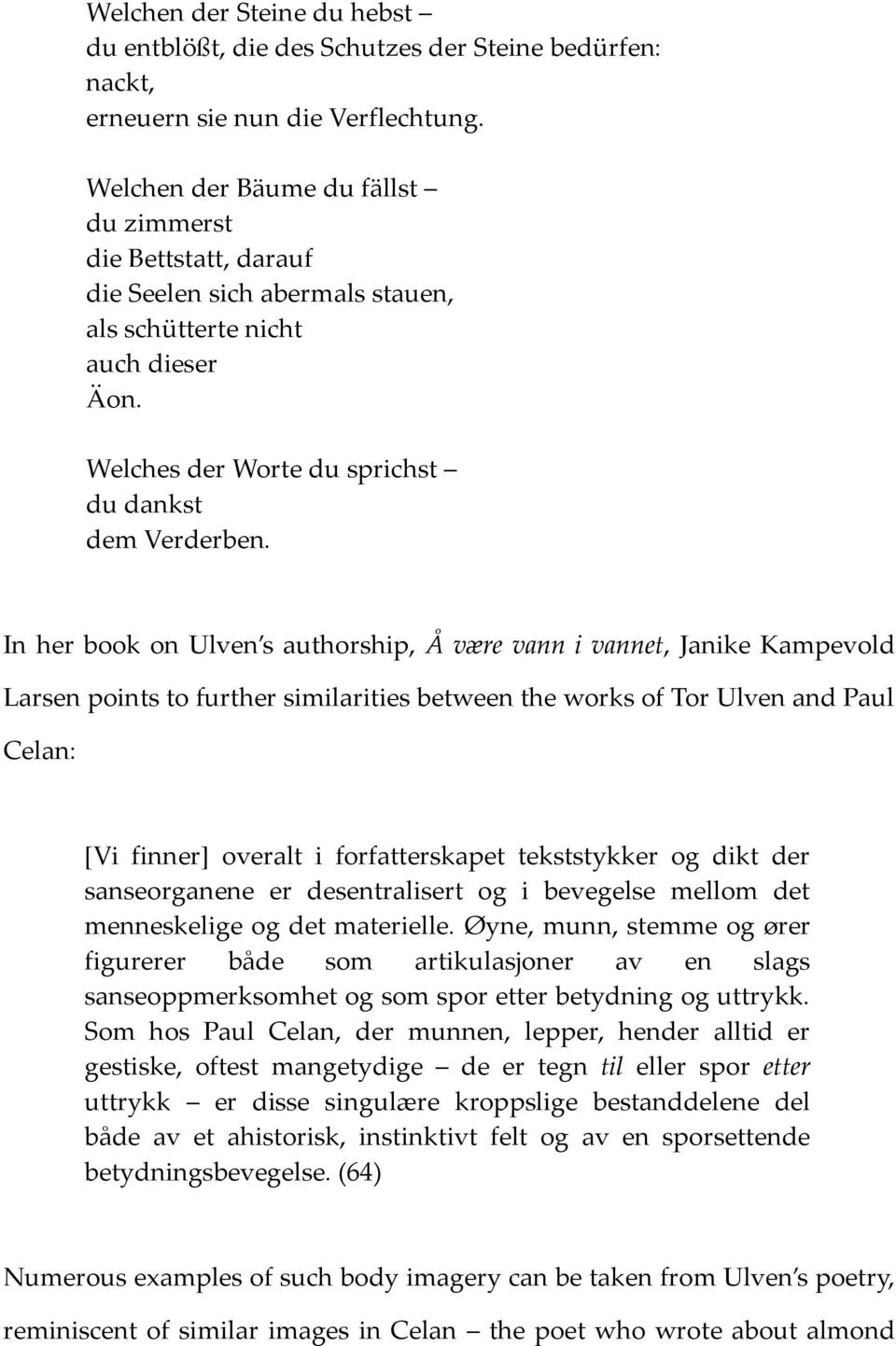 In her book on Ulven s authorship, Å være vann i vannet, Janike Kampevold Larsen points to further similarities between the works of Tor Ulven and Paul Celan: [Vi finner] overalt i forfatterskapet