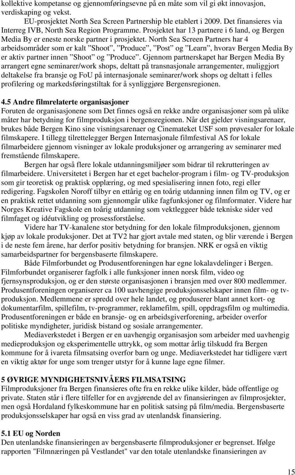 North Sea Screen Partners har 4 arbeidsområder som er kalt Shoot, Produce, Post og Learn, hvorav Bergen Media By er aktiv partner innen Shoot og Produce.