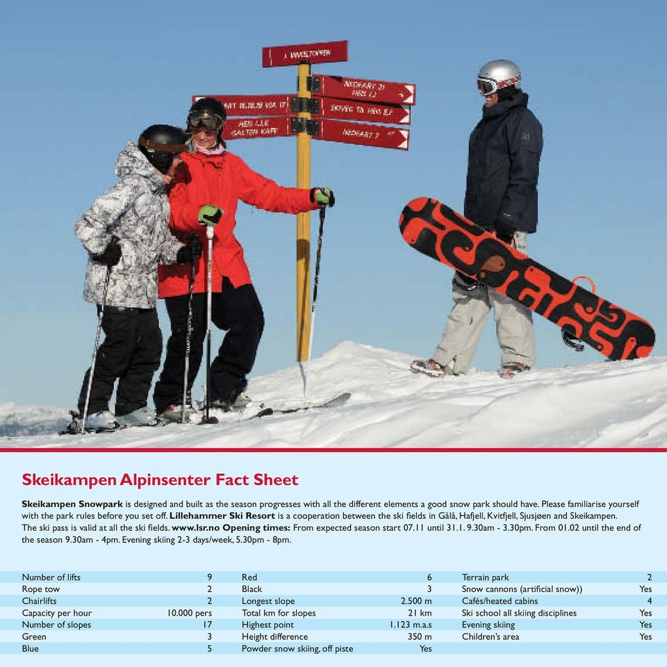 The ski pass is valid at all the ski fi elds. www.lsr.no Opening times: From expected season start 07.11 until 31.1. 9.30am - 3.30pm. From 01.02 until the end of the season 9.30am - 4pm.