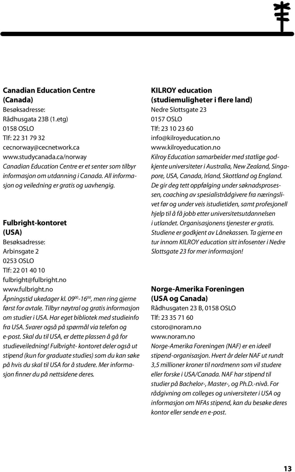 Fulbright-kontoret (USA) Besøksadresse: Arbinsgate 2 0253 OSLO Tlf: 22 01 40 10 fulbright@fulbright.no www.fulbright.no Åpningstid ukedager kl. 09 00-16 00, men ring gjerne først for avtale.