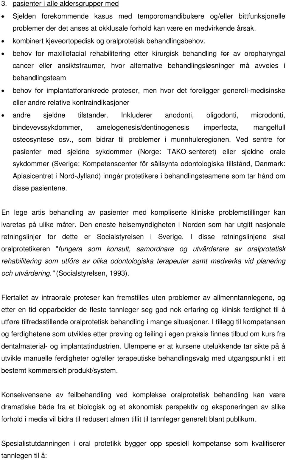 behov for maxillofacial rehabilitering etter kirurgisk behandling for av oropharyngal cancer eller ansiktstraumer, hvor alternative behandlingsløsninger må avveies i behandlingsteam behov for