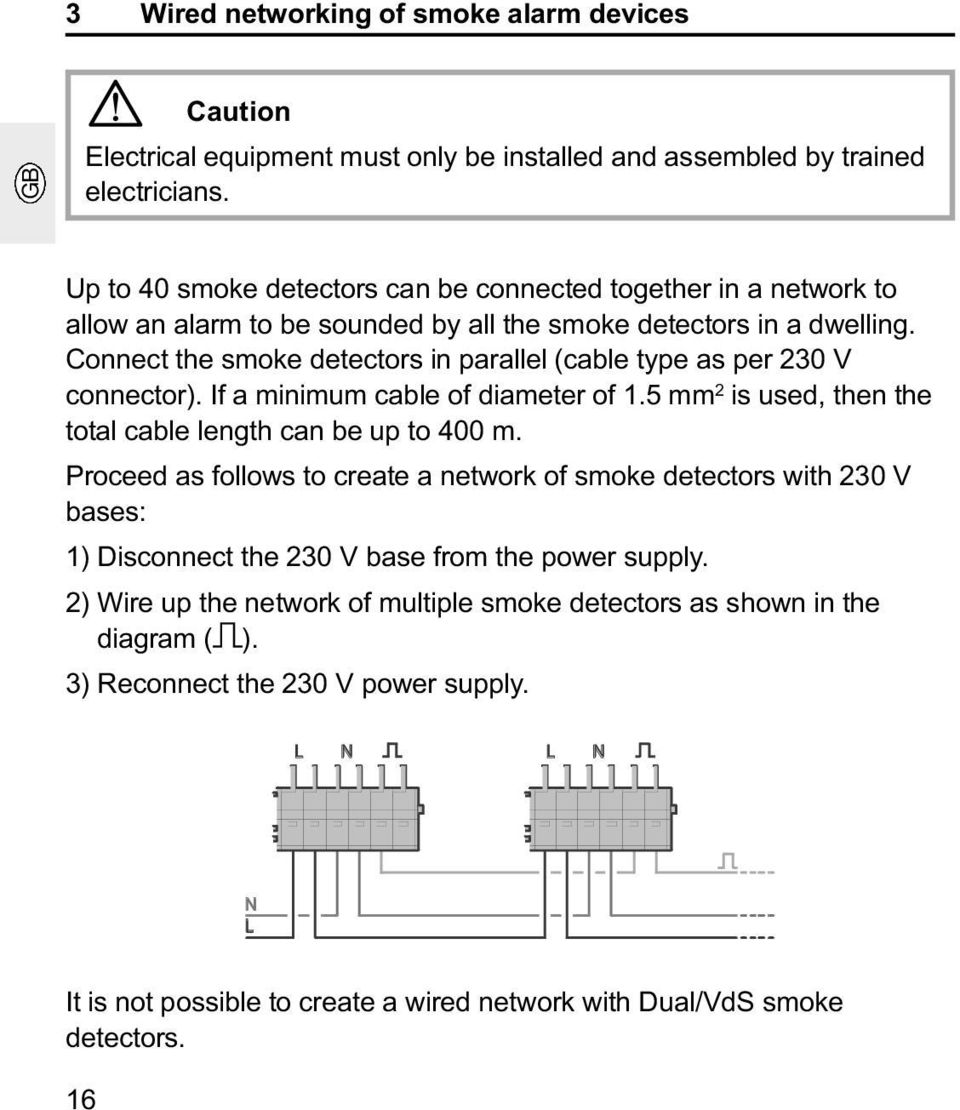 Connect the smoke detectors in parallel (cable type as per 230 V connector). If a minimum cable of diameter of 1.5 mm 2 is used, then the total cable length can be up to 400 m.