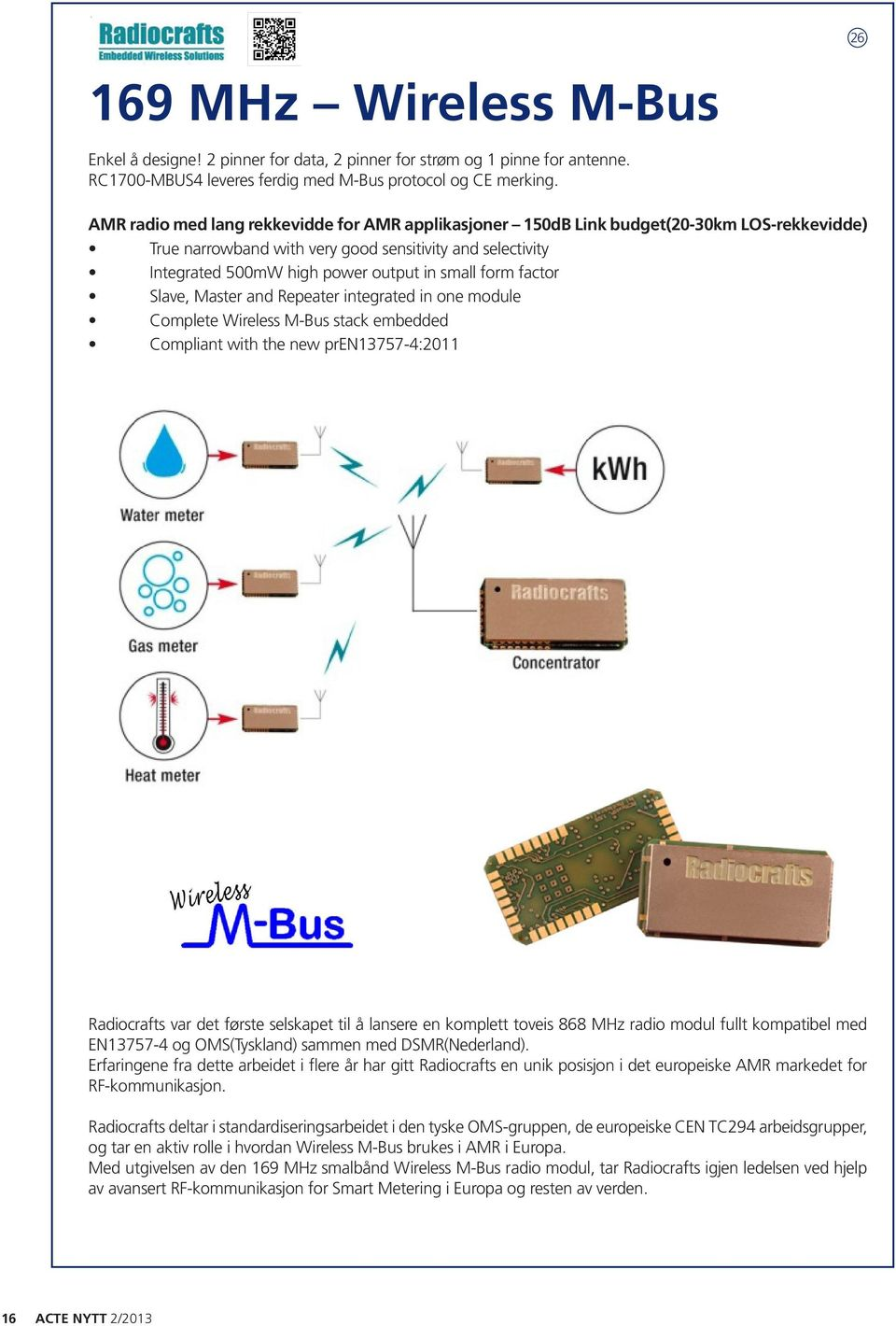 form factor Slave, Master and Repeater integrated in one module Complete Wireless M-Bus stack embedded Compliant with the new pren13757-4:2011 Radiocrafts var det første selskapet til å lansere en
