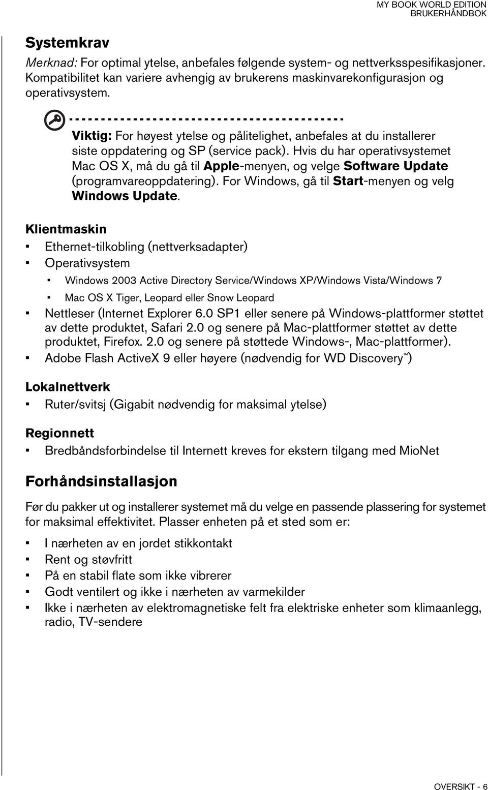 Hvis du har operativsystemet Mac OS X, må du gå til Apple-menyen, og velge Software Update (programvareoppdatering). For Windows, gå til Start-menyen og velg Windows Update.