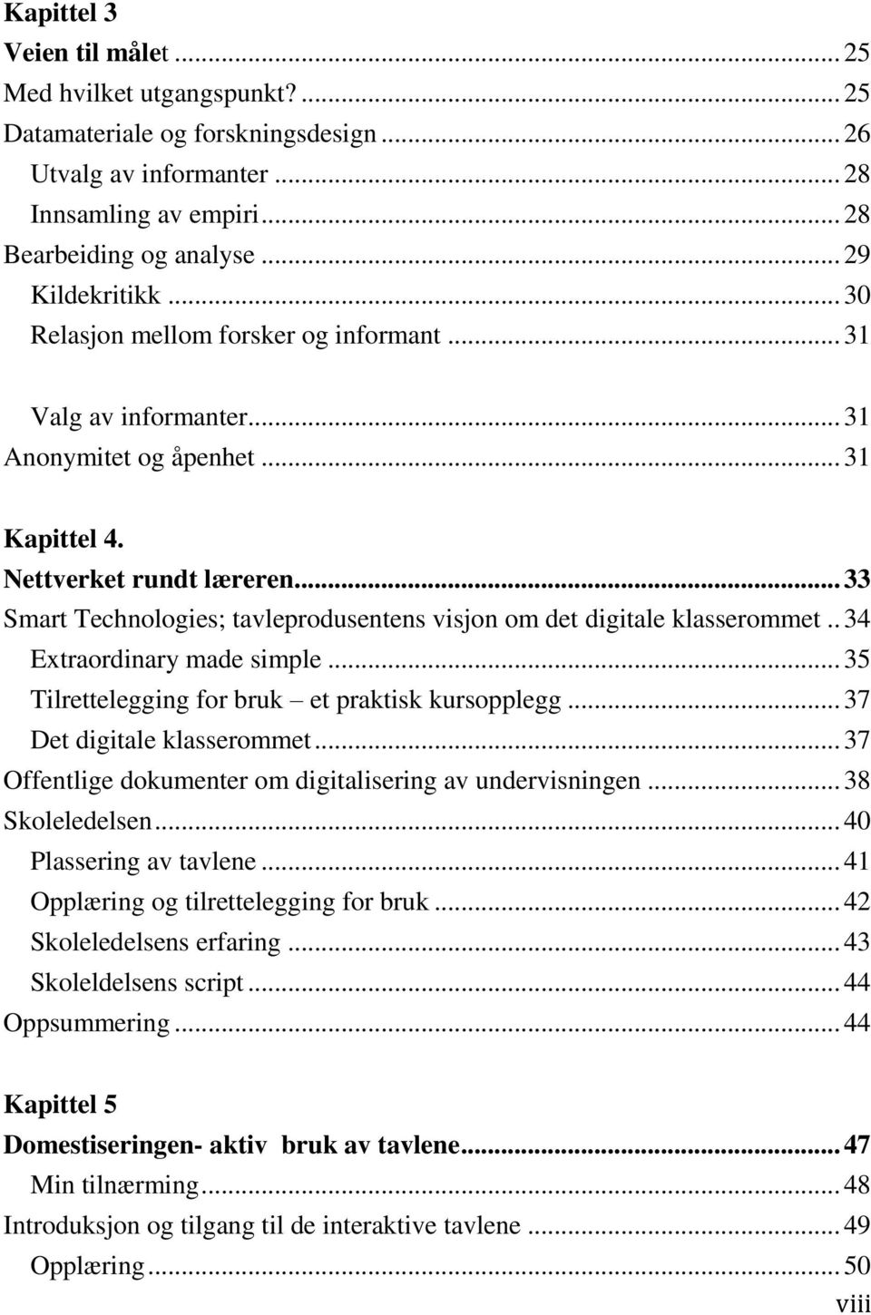.. 33 Smart Technologies; tavleprodusentens visjon om det digitale klasserommet.. 34 Extraordinary made simple... 35 Tilrettelegging for bruk et praktisk kursopplegg... 37 Det digitale klasserommet.