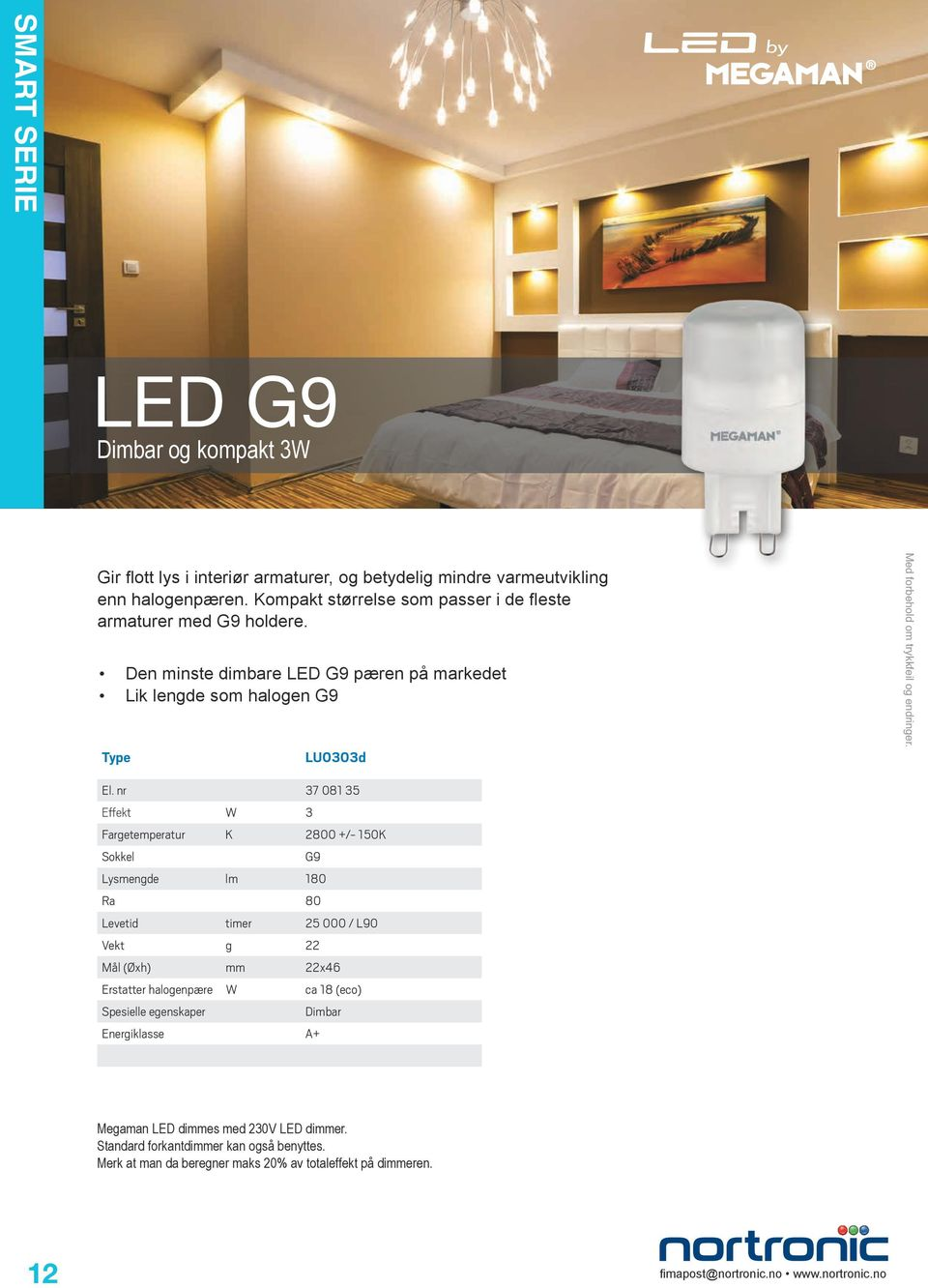 nr 37 081 35 Powerful light output, perfect alternative to the halogen G4 Effekt W 3 Fargetemperatur K Sokkel 2800 +/- 150K G9 The delicate profile of the MEGAMAN LED G4 is designed to fit into