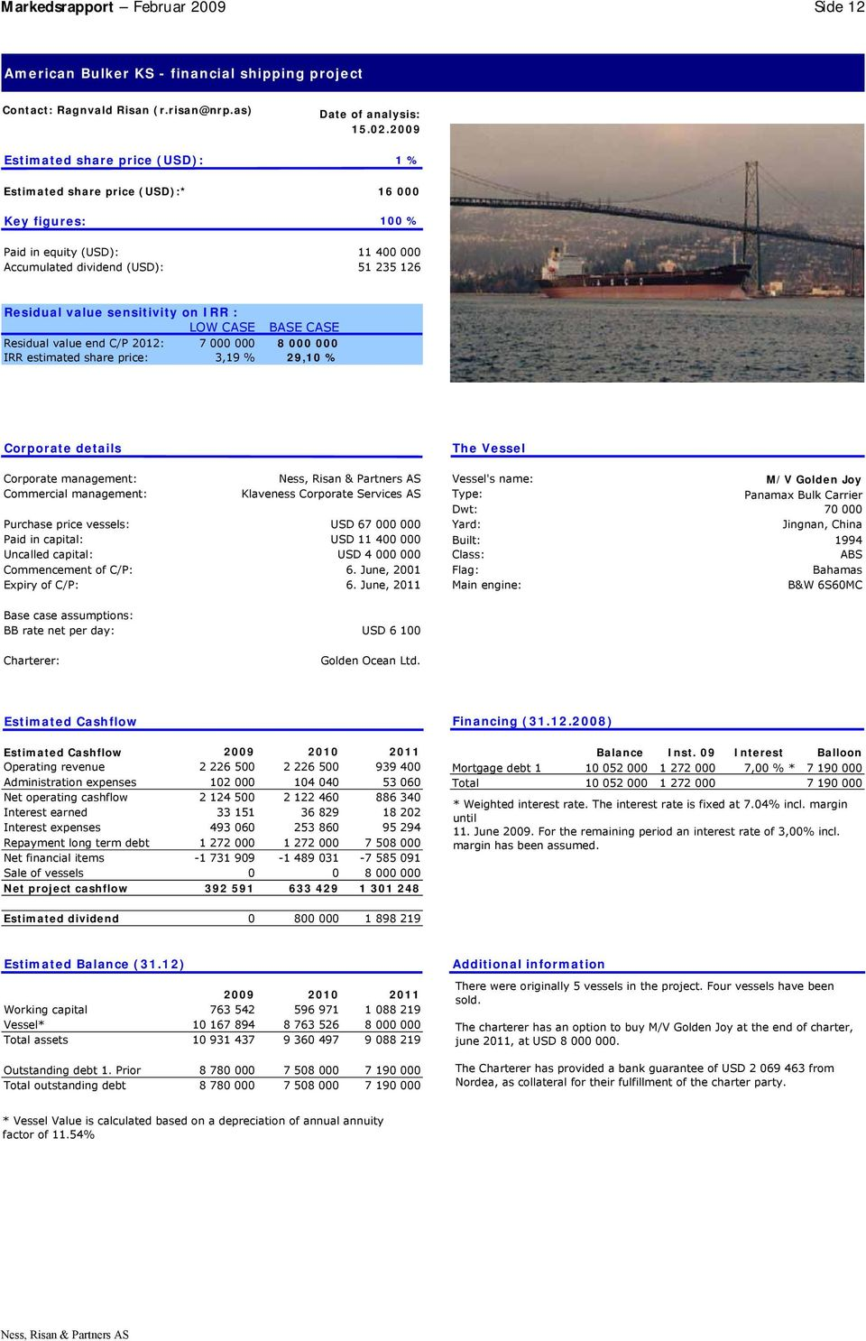 sensitivity on IRR : LOW CASE BASE CASE Residual value end C/P 2012: 7 000 000 8 000 000 IRR estimated share price: 3,19 % 29,10 % Corporate details The Vessel Corporate management: Vessel's name: