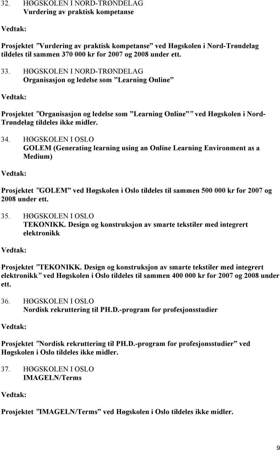 HØGSKOLEN I OSLO GOLEM (Generating learning using an Online Learning Environment as a Medium) Prosjektet GOLEM ved Høgskolen i Oslo tildeles til sammen 500 000 kr for 2007 og 2008 under ett. 35.