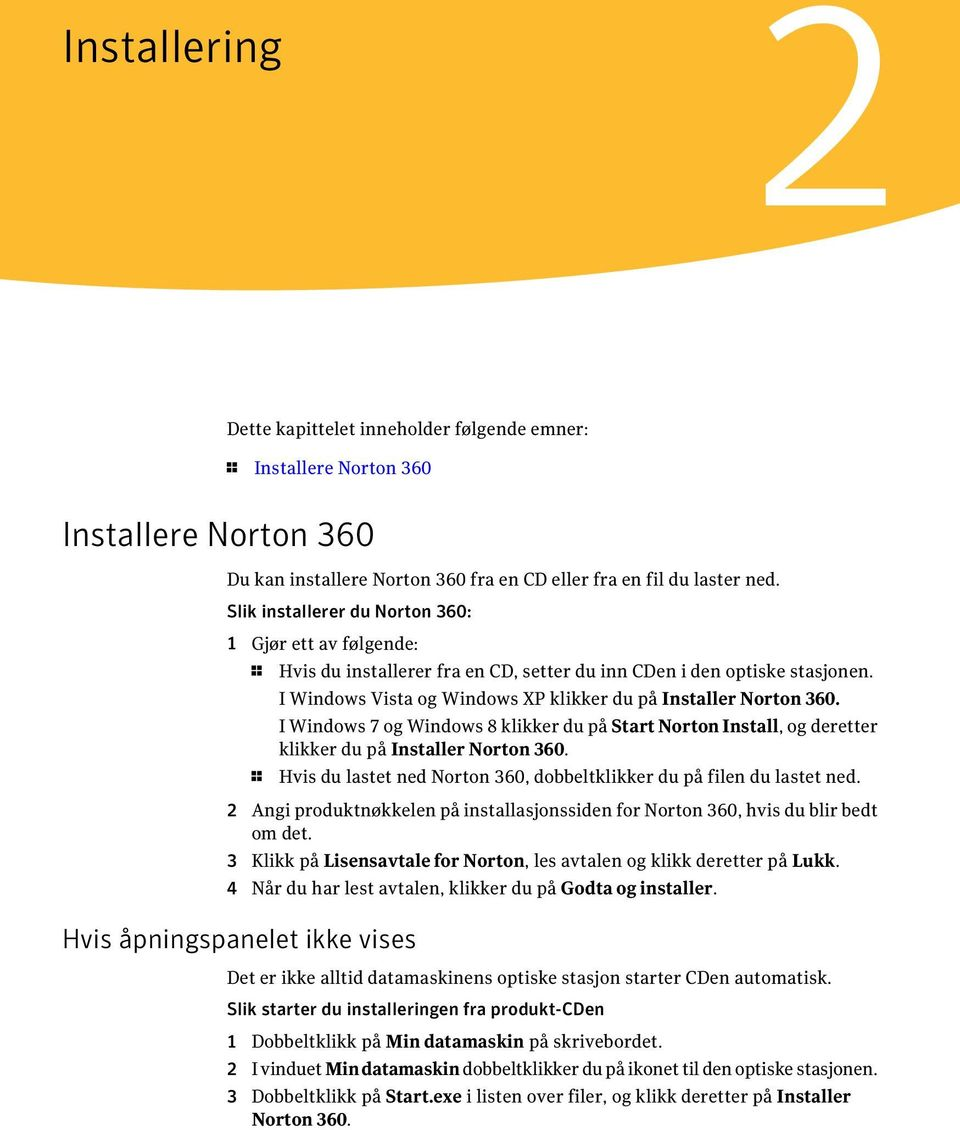 I Windows 7 og Windows 8 klikker du på Start Norton Install, og deretter klikker du på Installer Norton 360. 1 Hvis du lastet ned Norton 360, dobbeltklikker du på filen du lastet ned.