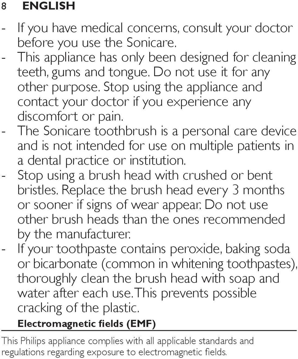 The Sonicare toothbrush is a personal care device and is not intended for use on multiple patients in a dental practice or institution. Stop using a brush head with crushed or bent bristles.
