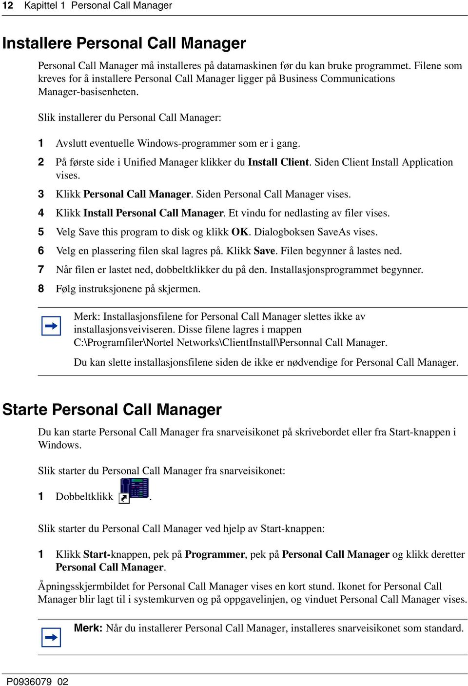 Slik installerer du Personal Call Manager: 1 Avslutt eventuelle Windows-programmer som er i gang. 2 På første side i Unified Manager klikker du Install Client. Siden Client Install Application vises.