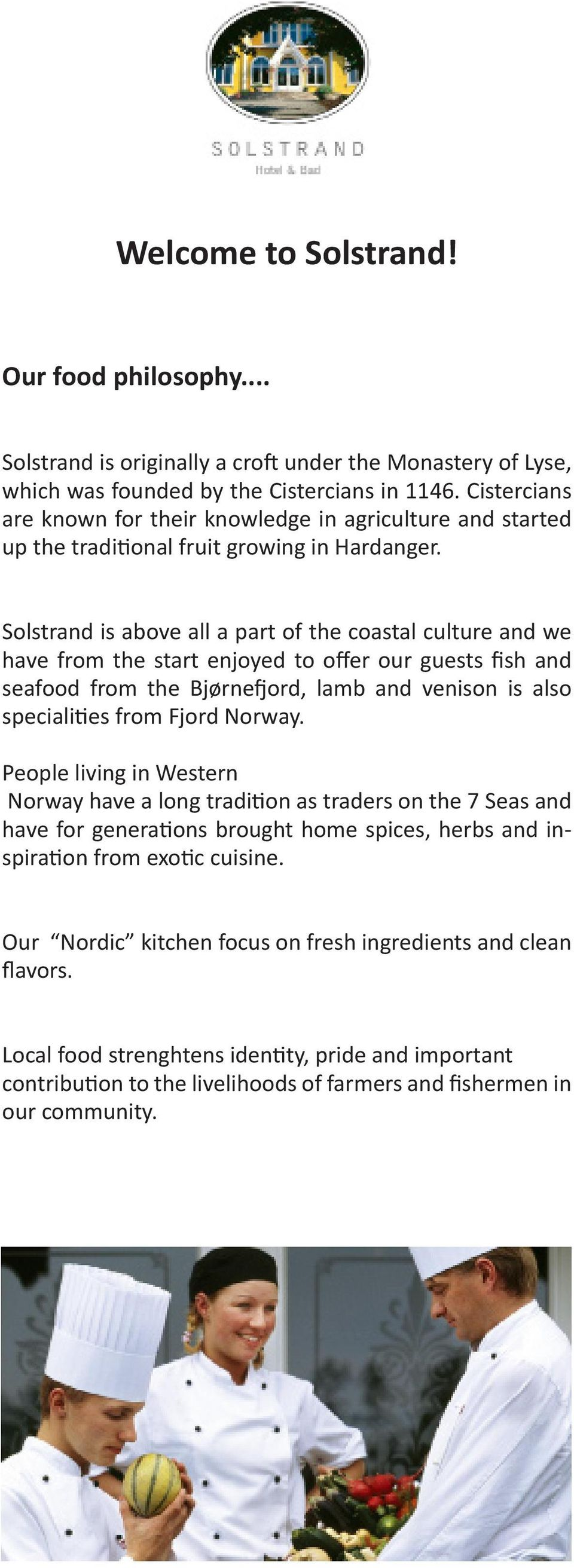 Solstrand is above all a part of the coastal culture and we have from the start enjoyed to offer our guests fish and seafood from the Bjørnefjord, lamb and venison is also specialities from Fjord