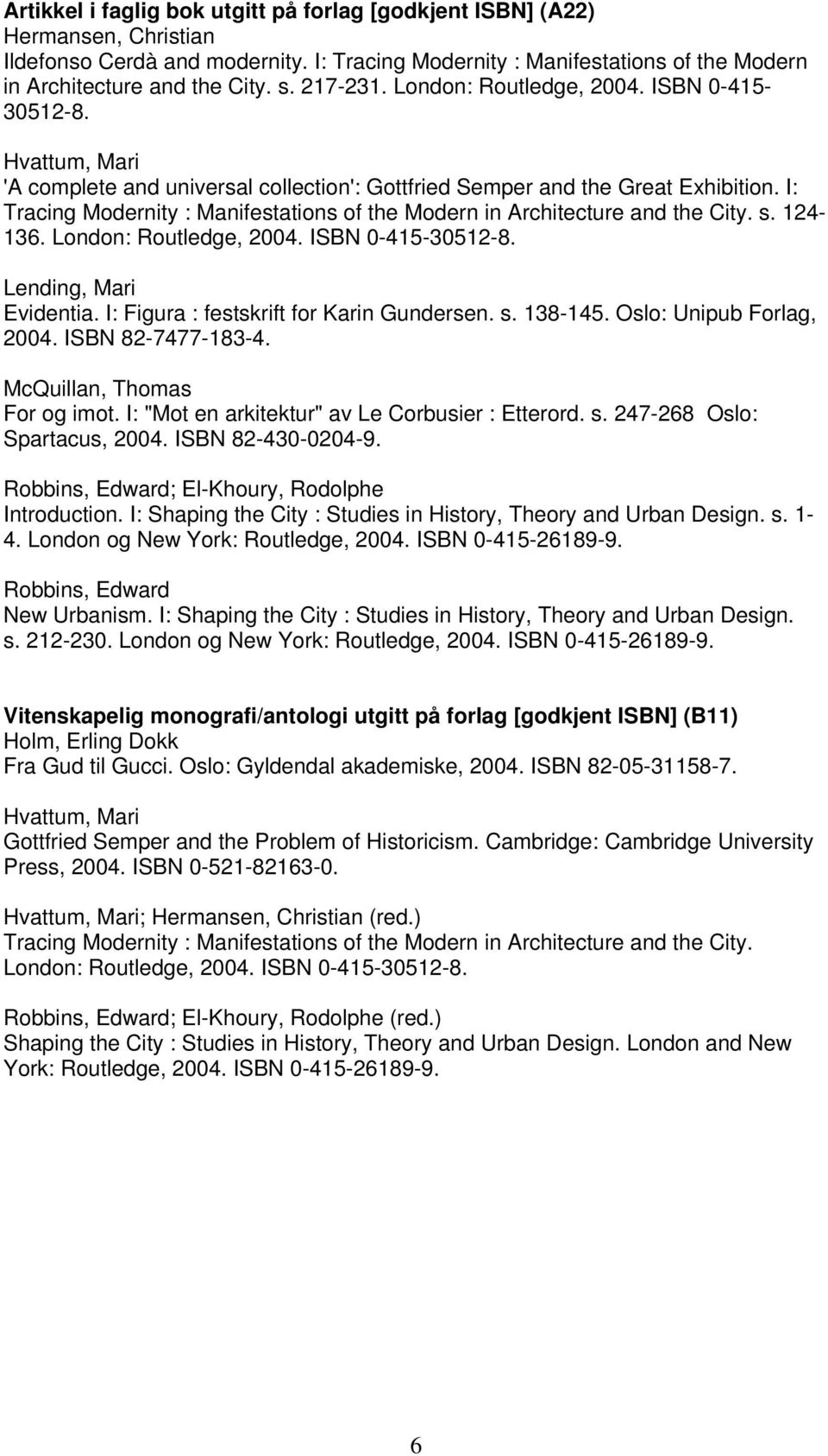 I: Tracing Modernity : Manifestations of the Modern in Architecture and the City. s. 124-136. London: Routledge, 2004. ISBN 0-415-30512-8. Lending, Mari Evidentia.