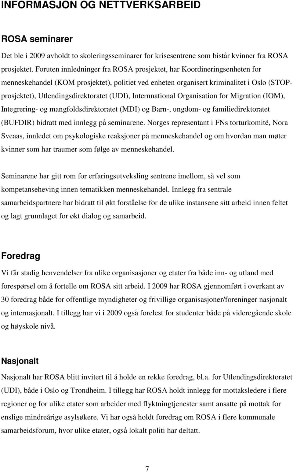 (UDI), Internnational Organisation for Migration (IOM), Integrering- og mangfoldsdirektoratet (MDI) og Barn-, ungdom- og familiedirektoratet (BUFDIR) bidratt med innlegg på seminarene.