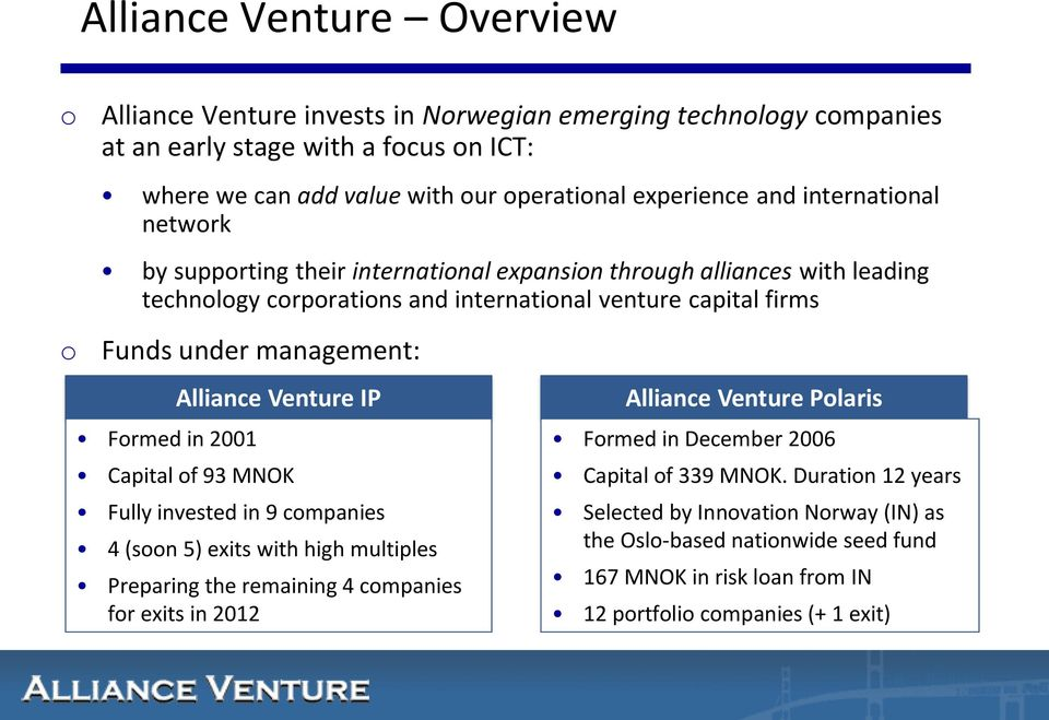 in 2001 Alliance Venture IP Capital of 93 MNOK Fully invested in 9 companies 4 (soon 5) exits with high multiples Preparing the remaining 4 companies for exits in 2012 Alliance Venture Polaris