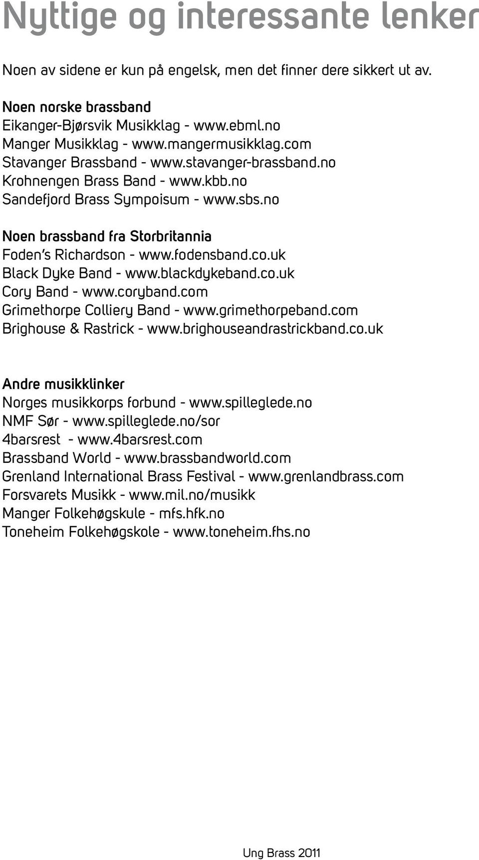 no Noen brassband fra Storbritannia Foden s Richardson - www.fodensband.co.uk Black Dyke Band - www.blackdykeband.co.uk Cory Band - www.coryband.com Grimethorpe Colliery Band - www.grimethorpeband.