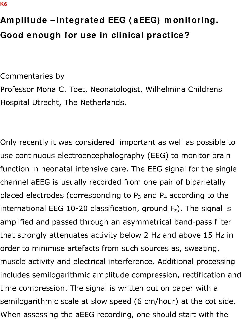 The EEG signal for the single channel aeeg is usually recorded from one pair of biparietally placed electrodes (corresponding to P 3 and P 4 according to the international EEG 10-20 classification,